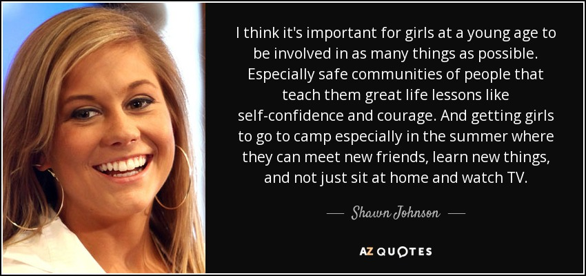 I think it's important for girls at a young age to be involved in as many things as possible. Especially safe communities of people that teach them great life lessons like self-confidence and courage. And getting girls to go to camp especially in the summer where they can meet new friends, learn new things, and not just sit at home and watch TV. - Shawn Johnson
