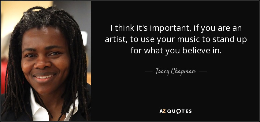 I think it's important, if you are an artist, to use your music to stand up for what you believe in. - Tracy Chapman