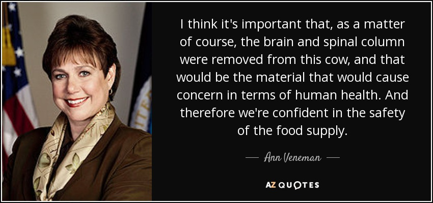 I think it's important that, as a matter of course, the brain and spinal column were removed from this cow, and that would be the material that would cause concern in terms of human health. And therefore we're confident in the safety of the food supply. - Ann Veneman