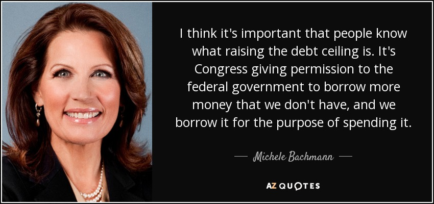 I think it's important that people know what raising the debt ceiling is. It's Congress giving permission to the federal government to borrow more money that we don't have, and we borrow it for the purpose of spending it. - Michele Bachmann