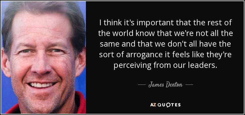 I think it's important that the rest of the world know that we're not all the same and that we don't all have the sort of arrogance it feels like they're perceiving from our leaders. - James Denton