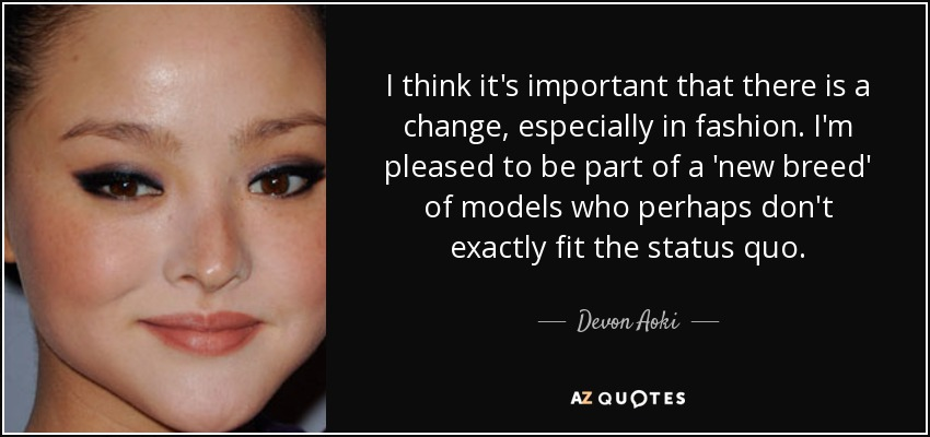 I think it's important that there is a change, especially in fashion. I'm pleased to be part of a 'new breed' of models who perhaps don't exactly fit the status quo. - Devon Aoki