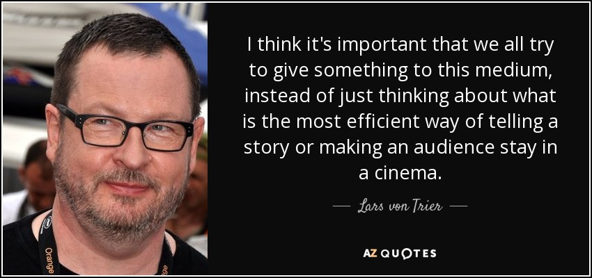 I think it's important that we all try to give something to this medium, instead of just thinking about what is the most efficient way of telling a story or making an audience stay in a cinema. - Lars von Trier