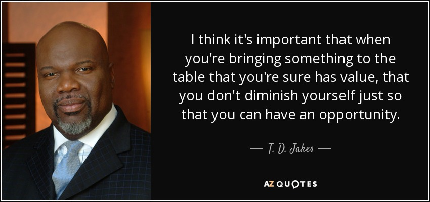 I think it's important that when you're bringing something to the table that you're sure has value, that you don't diminish yourself just so that you can have an opportunity. - T. D. Jakes