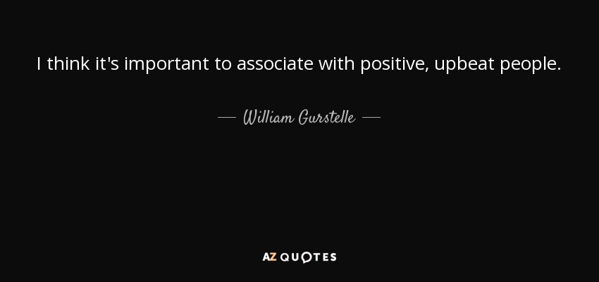 I think it's important to associate with positive, upbeat people. - William Gurstelle