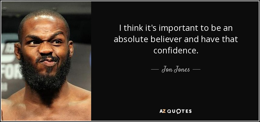 I think it's important to be an absolute believer and have that confidence. - Jon Jones