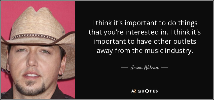 I think it's important to do things that you're interested in. I think it's important to have other outlets away from the music industry. - Jason Aldean
