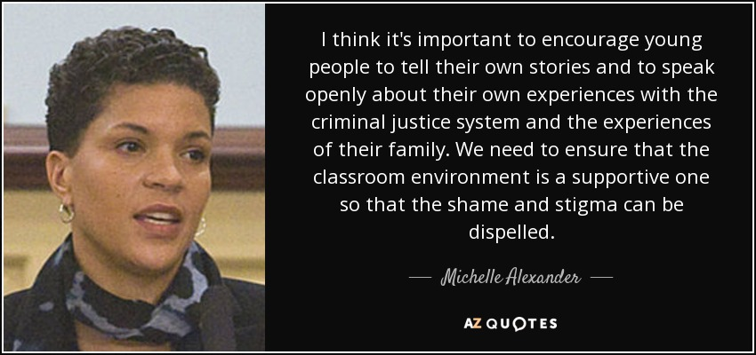 I think it's important to encourage young people to tell their own stories and to speak openly about their own experiences with the criminal justice system and the experiences of their family. We need to ensure that the classroom environment is a supportive one so that the shame and stigma can be dispelled. - Michelle Alexander