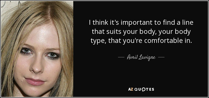 I think it's important to find a line that suits your body, your body type, that you're comfortable in. - Avril Lavigne