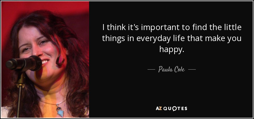 I think it's important to find the little things in everyday life that make you happy. - Paula Cole