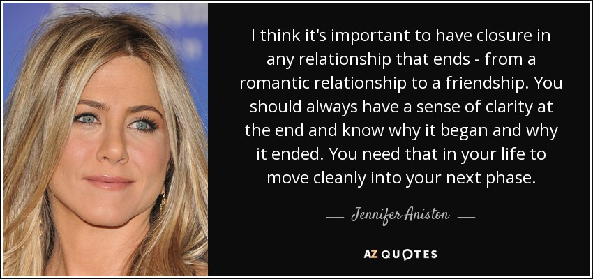I think it's important to have closure in any relationship that ends - from a romantic relationship to a friendship. You should always have a sense of clarity at the end and know why it began and why it ended. You need that in your life to move cleanly into your next phase. - Jennifer Aniston