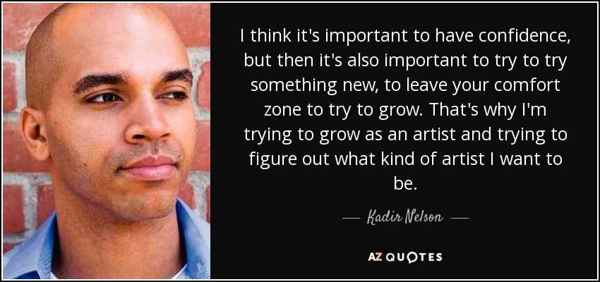 I think it's important to have confidence, but then it's also important to try to try something new, to leave your comfort zone to try to grow. That's why I'm trying to grow as an artist and trying to figure out what kind of artist I want to be. - Kadir Nelson