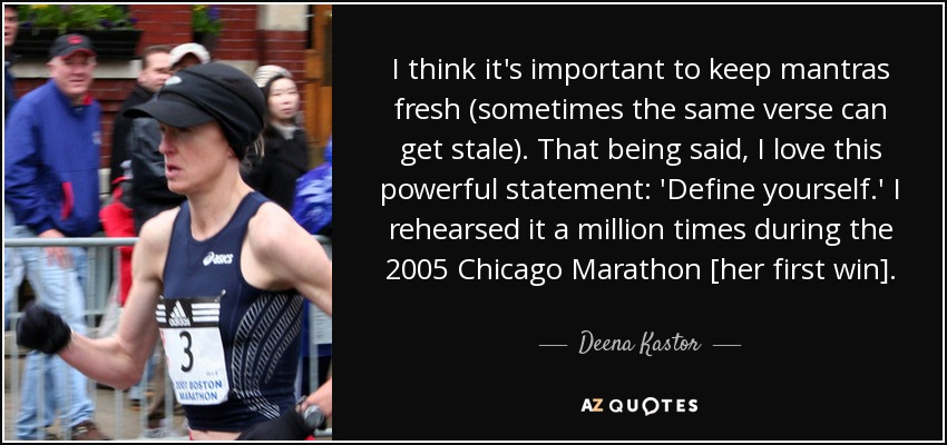I think it's important to keep mantras fresh (sometimes the same verse can get stale). That being said, I love this powerful statement: 'Define yourself.' I rehearsed it a million times during the 2005 Chicago Marathon [her first win]. - Deena Kastor