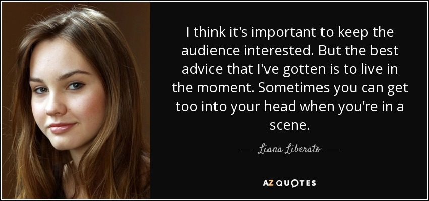 I think it's important to keep the audience interested. But the best advice that I've gotten is to live in the moment. Sometimes you can get too into your head when you're in a scene. - Liana Liberato