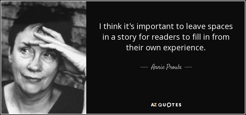 I think it's important to leave spaces in a story for readers to fill in from their own experience. - Annie Proulx