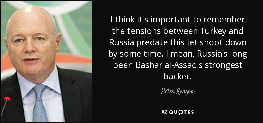 I think it's important to remember the tensions between Turkey and Russia predate this jet shoot down by some time. I mean, Russia's long been Bashar al-Assad's strongest backer. - Peter Kenyon