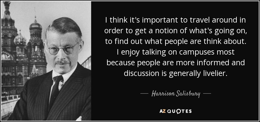 I think it's important to travel around in order to get a notion of what's going on, to find out what people are think about. I enjoy talking on campuses most because people are more informed and discussion is generally livelier. - Harrison Salisbury