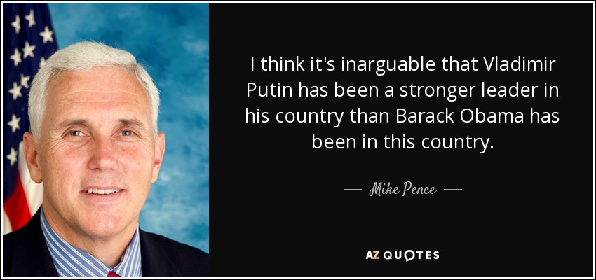 I think it's inarguable that Vladimir Putin has been a stronger leader in his country than Barack Obama has been in this country. - Mike Pence