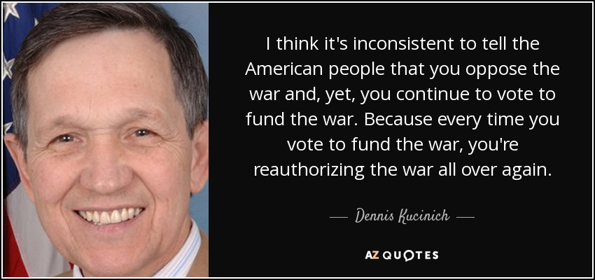 I think it's inconsistent to tell the American people that you oppose the war and, yet, you continue to vote to fund the war. Because every time you vote to fund the war, you're reauthorizing the war all over again. - Dennis Kucinich