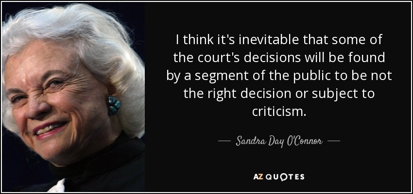 I think it's inevitable that some of the court's decisions will be found by a segment of the public to be not the right decision or subject to criticism. - Sandra Day O'Connor