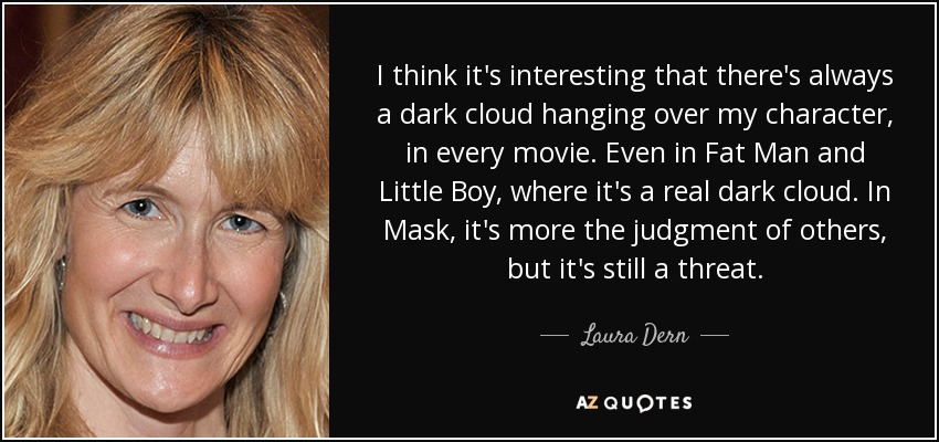 I think it's interesting that there's always a dark cloud hanging over my character, in every movie. Even in Fat Man and Little Boy, where it's a real dark cloud. In Mask, it's more the judgment of others, but it's still a threat. - Laura Dern