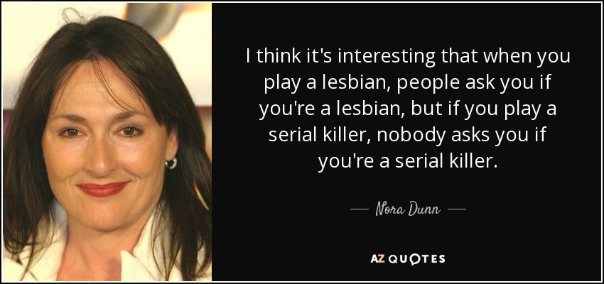 I think it's interesting that when you play a lesbian, people ask you if you're a lesbian, but if you play a serial killer, nobody asks you if you're a serial killer. - Nora Dunn