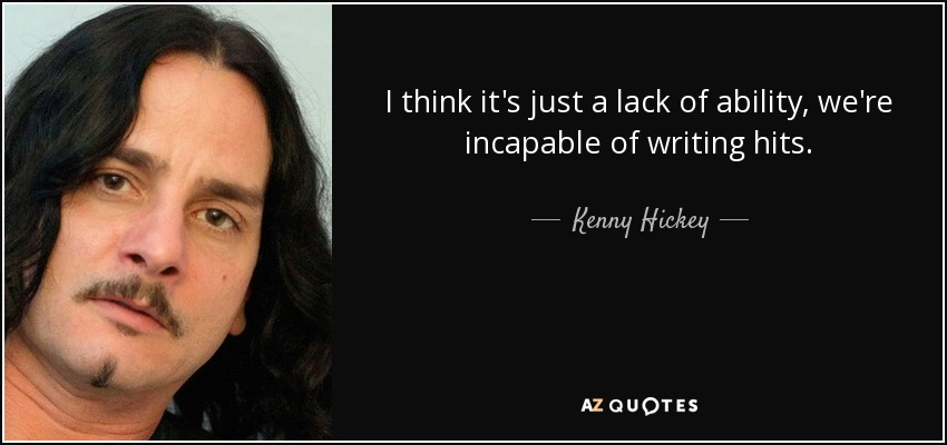 I think it's just a lack of ability, we're incapable of writing hits. - Kenny Hickey