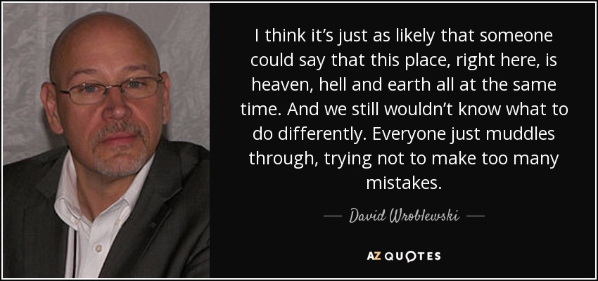 I think it's just as likely that someone could say that this place, right here, is heaven, hell and earth all at the same time. And we still wouldn't know what to do differently. Everyone just muddles through, trying not to make too many mistakes. - David Wroblewski