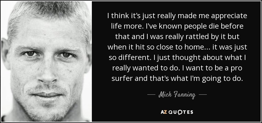 I think it's just really made me appreciate life more. I've known people die before that and I was really rattled by it but when it hit so close to home ... it was just so different. I just thought about what I really wanted to do. I want to be a pro surfer and that's what I'm going to do. - Mick Fanning