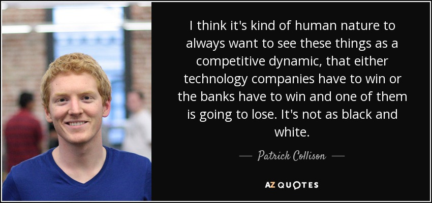 I think it's kind of human nature to always want to see these things as a competitive dynamic, that either technology companies have to win or the banks have to win and one of them is going to lose. It's not as black and white. - Patrick Collison
