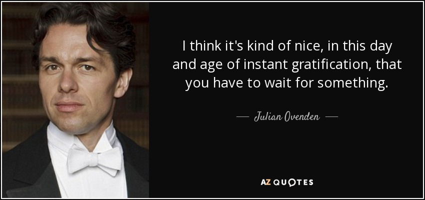 I think it's kind of nice, in this day and age of instant gratification, that you have to wait for something. - Julian Ovenden