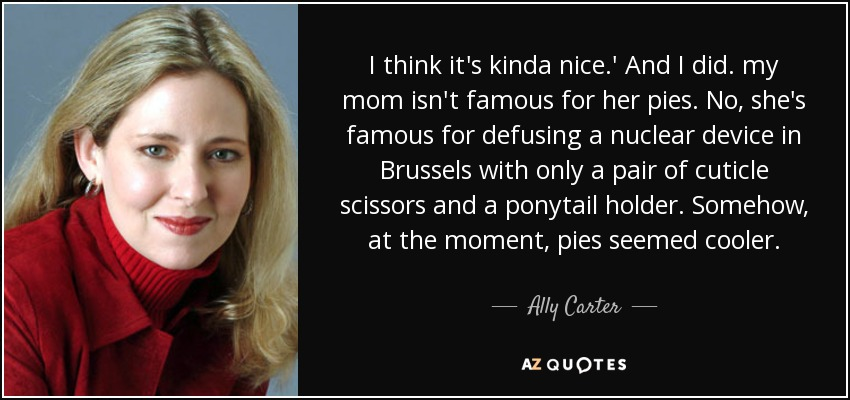 I think it's kinda nice.' And I did. my mom isn't famous for her pies. No, she's famous for defusing a nuclear device in Brussels with only a pair of cuticle scissors and a ponytail holder. Somehow, at the moment, pies seemed cooler. - Ally Carter