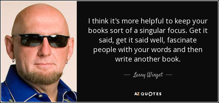 I think it's more helpful to keep your books sort of a singular focus. Get it said, get it said well, fascinate people with your words and then write another book. - Larry Winget