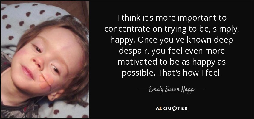 I think it's more important to concentrate on trying to be, simply, happy. Once you've known deep despair, you feel even more motivated to be as happy as possible. That's how I feel. - Emily Susan Rapp