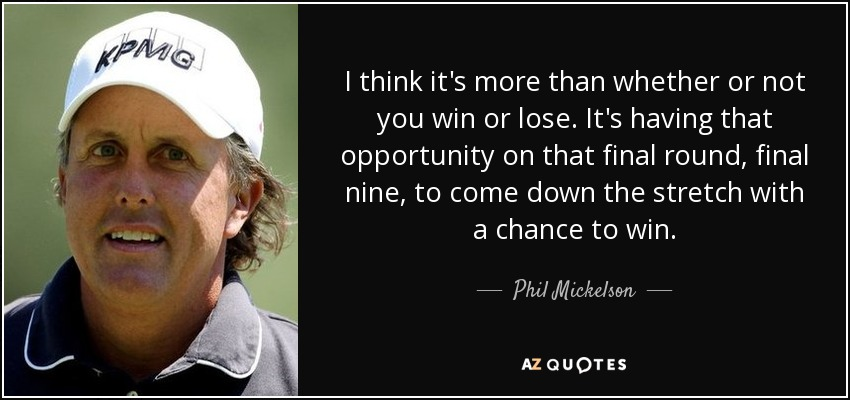 I think it's more than whether or not you win or lose. It's having that opportunity on that final round, final nine, to come down the stretch with a chance to win. - Phil Mickelson