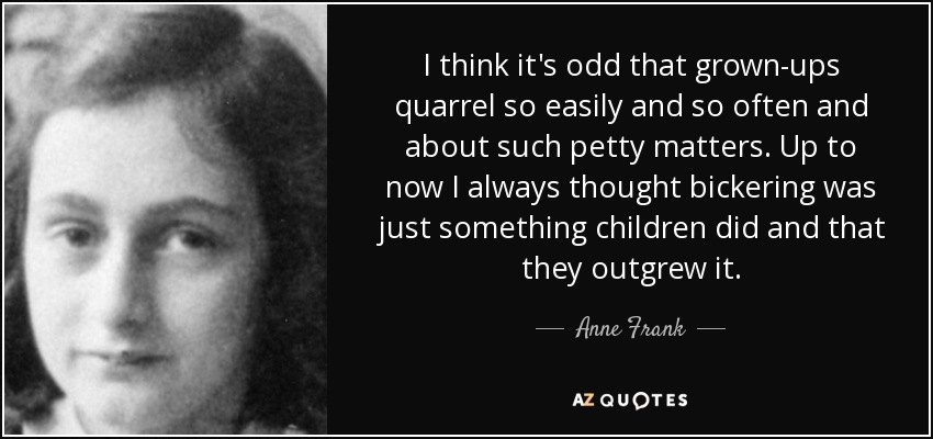 I think it's odd that grown-ups quarrel so easily and so often and about such petty matters. Up to now I always thought bickering was just something children did and that they outgrew it. - Anne Frank