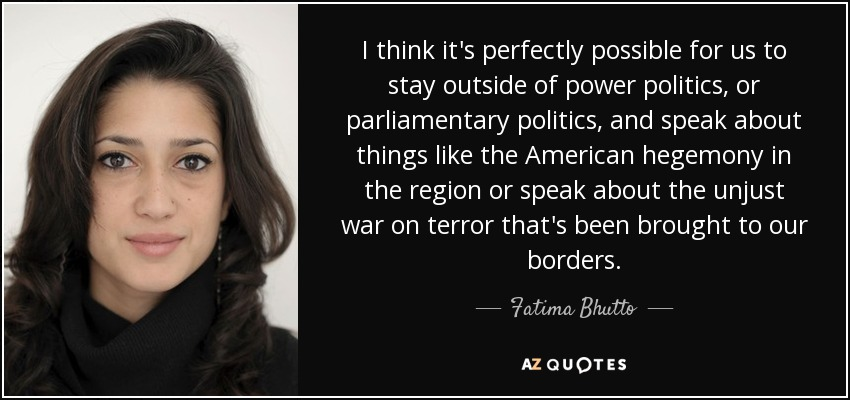 I think it's perfectly possible for us to stay outside of power politics, or parliamentary politics, and speak about things like the American hegemony in the region or speak about the unjust war on terror that's been brought to our borders. - Fatima Bhutto