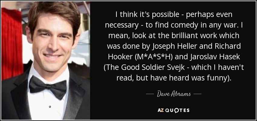 I think it's possible - perhaps even necessary - to find comedy in any war. I mean, look at the brilliant work which was done by Joseph Heller and Richard Hooker (M*A*S*H) and Jaroslav Hasek (The Good Soldier Svejk - which I haven't read, but have heard was funny). - Dave Abrams