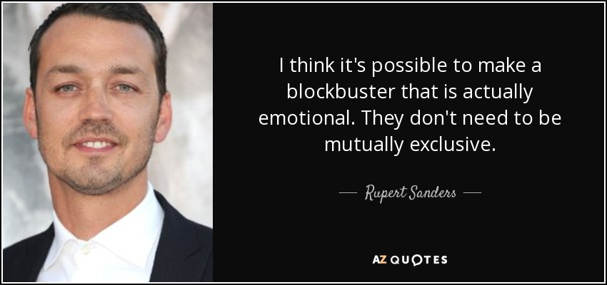 I think it's possible to make a blockbuster that is actually emotional. They don't need to be mutually exclusive. - Rupert Sanders