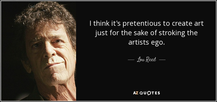 I think it's pretentious to create art just for the sake of stroking the artists ego. - Lou Reed