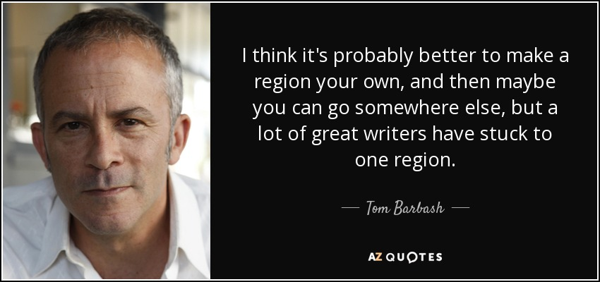 I think it's probably better to make a region your own, and then maybe you can go somewhere else, but a lot of great writers have stuck to one region. - Tom Barbash