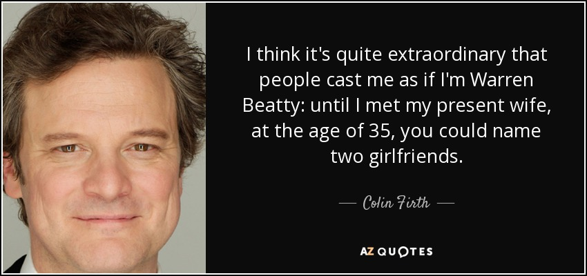 I think it's quite extraordinary that people cast me as if I'm Warren Beatty: until I met my present wife, at the age of 35, you could name two girlfriends. - Colin Firth