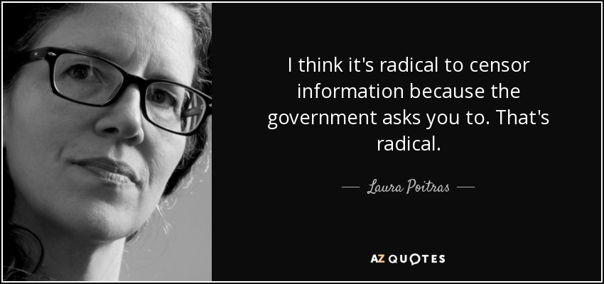 I think it's radical to censor information because the government asks you to. That's radical. - Laura Poitras