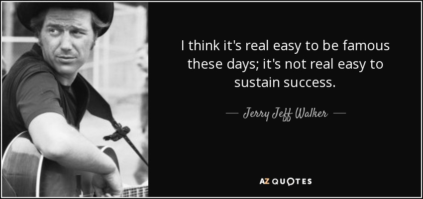 I think it's real easy to be famous these days; it's not real easy to sustain success. - Jerry Jeff Walker