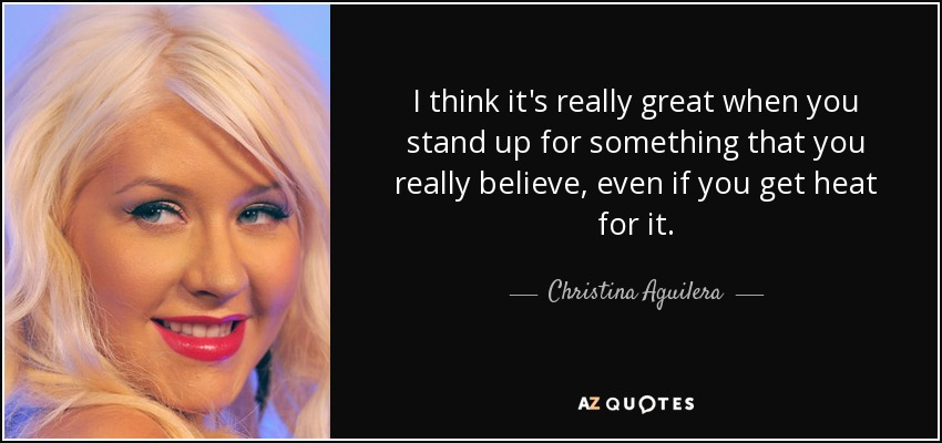 I think it's really great when you stand up for something that you really believe, even if you get heat for it. - Christina Aguilera