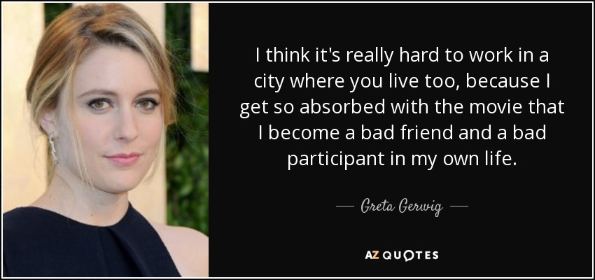 I think it's really hard to work in a city where you live too, because I get so absorbed with the movie that I become a bad friend and a bad participant in my own life. - Greta Gerwig