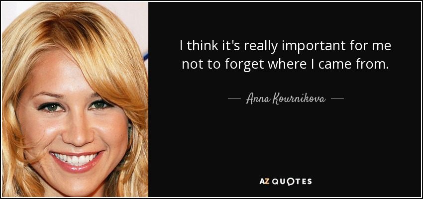 I think it's really important for me not to forget where I came from. - Anna Kournikova