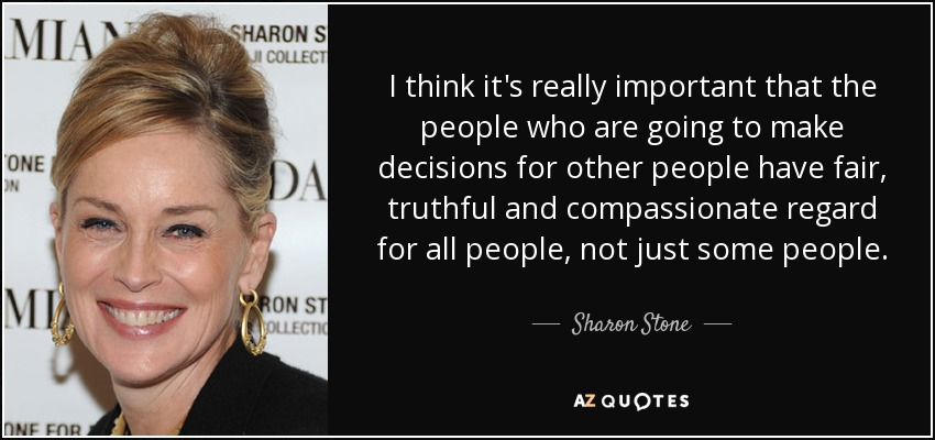 I think it's really important that the people who are going to make decisions for other people have fair, truthful and compassionate regard for all people, not just some people. - Sharon Stone