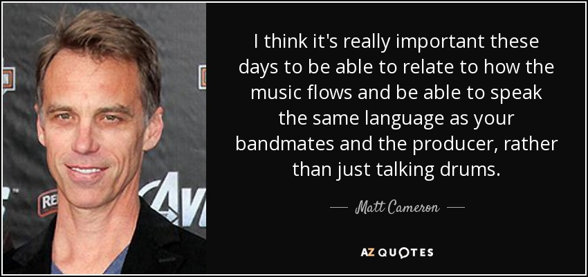 I think it's really important these days to be able to relate to how the music flows and be able to speak the same language as your bandmates and the producer, rather than just talking drums. - Matt Cameron