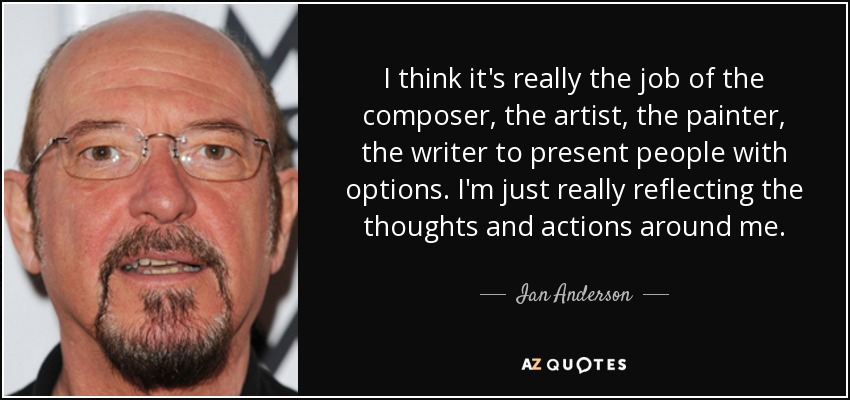 I think it's really the job of the composer, the artist, the painter, the writer to present people with options. I'm just really reflecting the thoughts and actions around me. - Ian Anderson